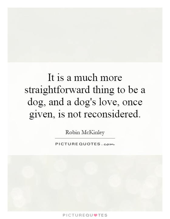 It is a much more straightforward thing to be a dog, and a dog's love, once given, is not reconsidered Picture Quote #1