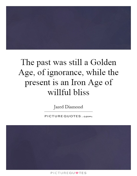 The past was still a Golden Age, of ignorance, while the present is an Iron Age of willful bliss Picture Quote #1
