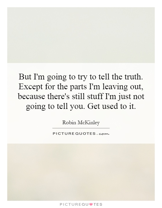 But I'm going to try to tell the truth. Except for the parts I'm leaving out, because there's still stuff I'm just not going to tell you. Get used to it Picture Quote #1