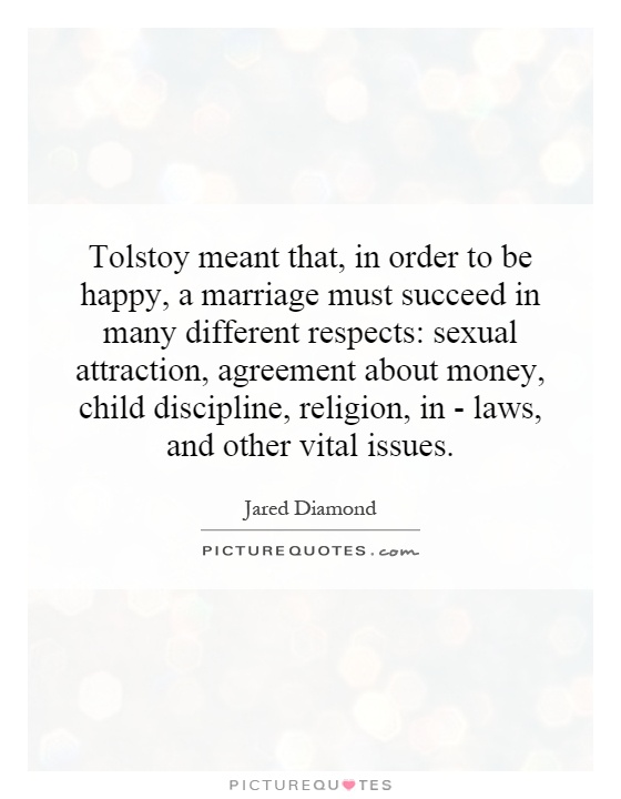 Tolstoy meant that, in order to be happy, a marriage must succeed in many different respects: sexual attraction, agreement about money, child discipline, religion, in - laws, and other vital issues Picture Quote #1