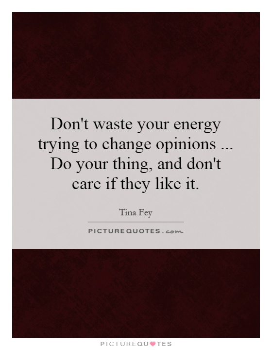 Don't waste your energy trying to change opinions... Do your thing, and don't care if they like it Picture Quote #1