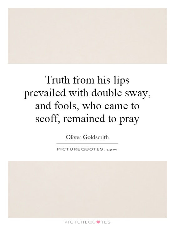 Truth from his lips prevailed with double sway, and fools, who came to scoff, remained to pray Picture Quote #1