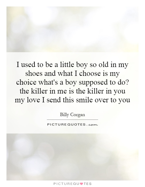 I used to be a little boy so old in my shoes and what I choose is my choice what's a boy supposed to do? the killer in me is the killer in you my love I send this smile over to you Picture Quote #1
