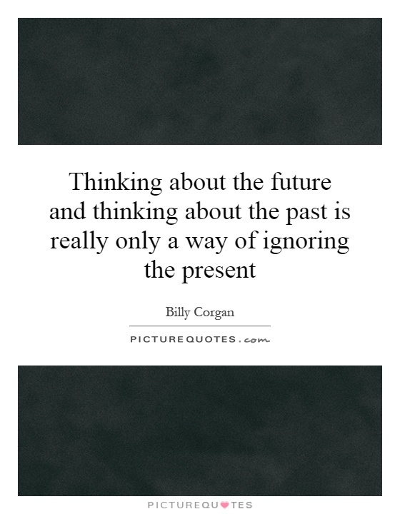 Thinking about the future and thinking about the past is really only a way of ignoring the present Picture Quote #1