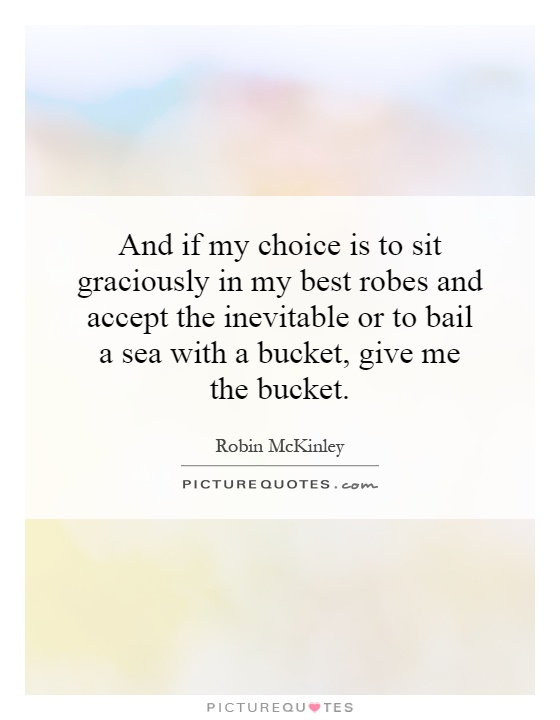And if my choice is to sit graciously in my best robes and accept the inevitable or to bail a sea with a bucket, give me the bucket Picture Quote #1