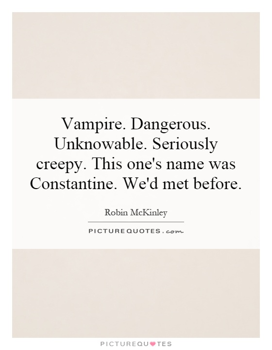 Vampire. Dangerous. Unknowable. Seriously creepy. This one's name was Constantine. We'd met before Picture Quote #1