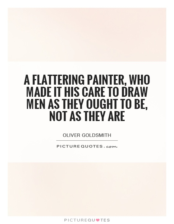 A flattering painter, who made it his care To draw men as they ought to be, not as they are Picture Quote #1