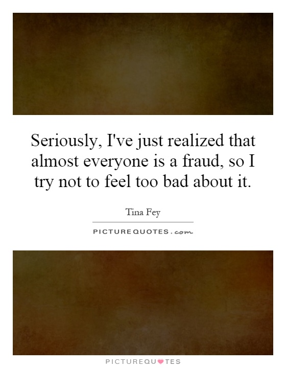 Seriously, I've just realized that almost everyone is a fraud, so I try not to feel too bad about it Picture Quote #1