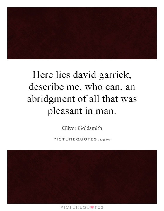 Here lies david garrick, describe me, who can, an abridgment of all that was pleasant in man Picture Quote #1
