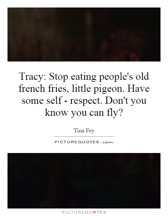 Tracy: Stop eating people's old french fries, little ...