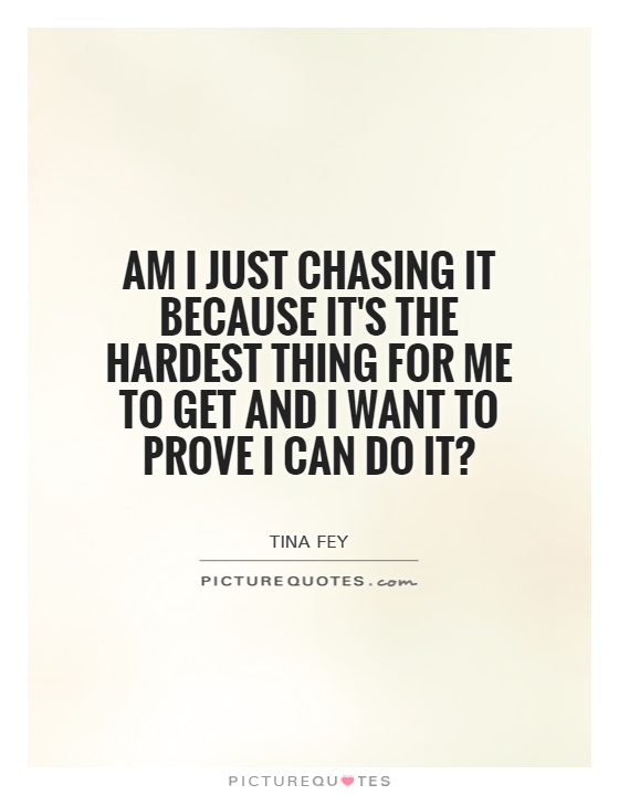 Am I just chasing it because it's the hardest thing for me to get and I want to prove I can do it? Picture Quote #1