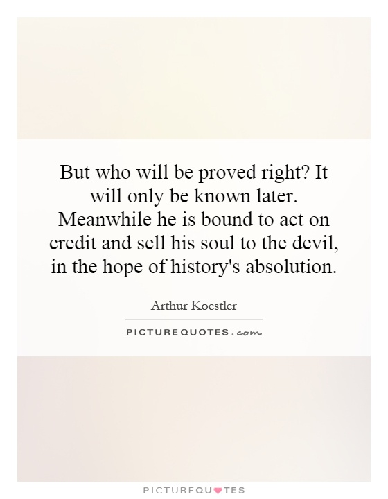 But who will be proved right? It will only be known later. Meanwhile he is bound to act on credit and sell his soul to the devil, in the hope of history's absolution Picture Quote #1