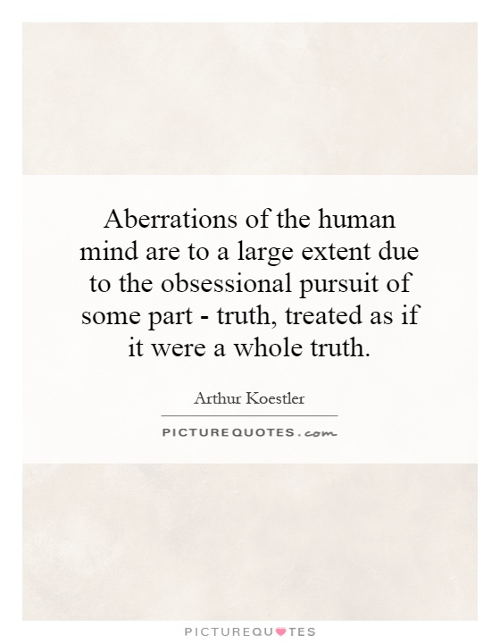 Aberrations of the human mind are to a large extent due to the obsessional pursuit of some part - truth, treated as if it were a whole truth Picture Quote #1