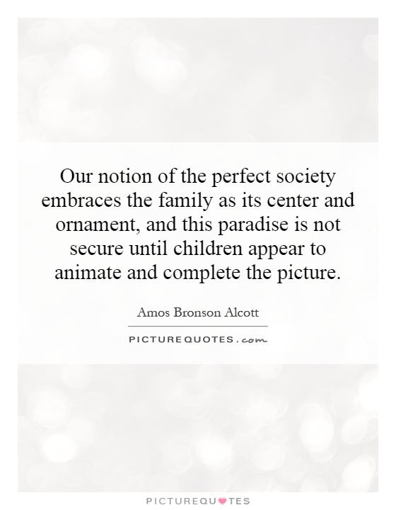 Our notion of the perfect society embraces the family as its center and ornament, and this paradise is not secure until children appear to animate and complete the picture Picture Quote #1