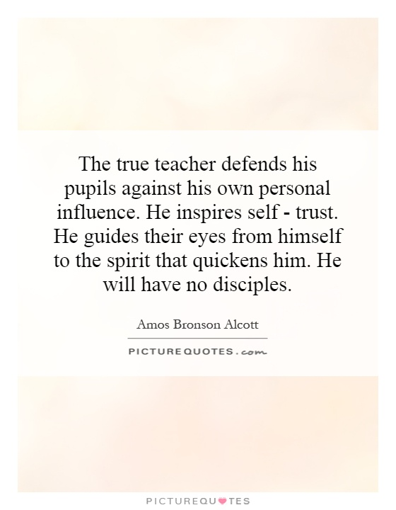 The true teacher defends his pupils against his own personal influence. He inspires self - trust. He guides their eyes from himself to the spirit that quickens him. He will have no disciples Picture Quote #1