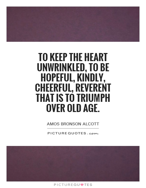 To keep the heart unwrinkled, to be hopeful, kindly, cheerful, reverent that is to triumph over old age Picture Quote #1