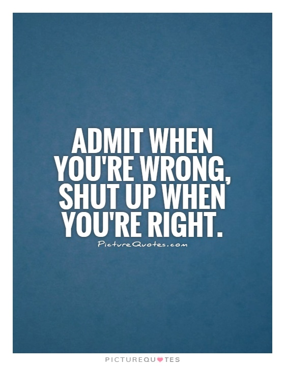 Admitting You Messed Up Quotes: Admit When You're Wrong, Shut Up When You're Right