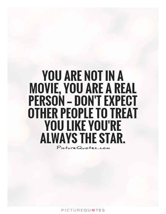 You are not in a movie, you are a real person — don't expect other people to treat you like you're always the star Picture Quote #1