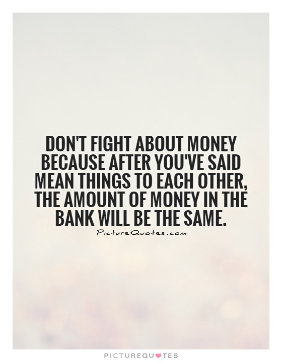 Don't fight about money because after you've said mean things to each other, the amount of money in the bank will be the same Picture Quote #1