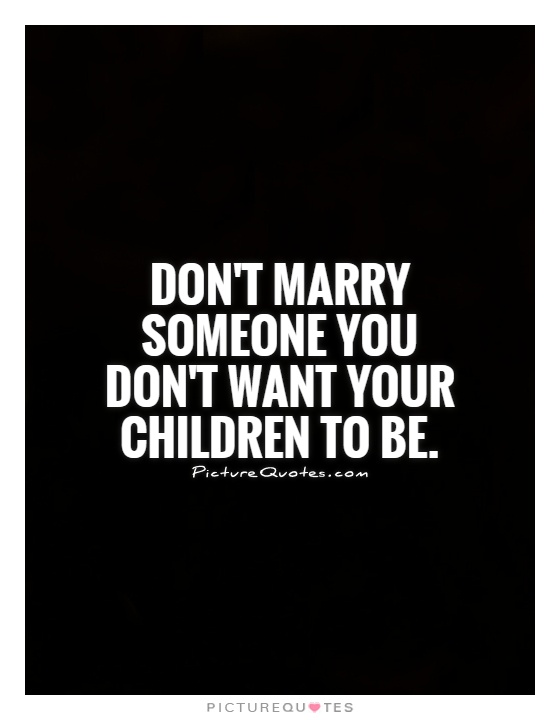 Don't marry someone you don't want your children to be Picture Quote #1