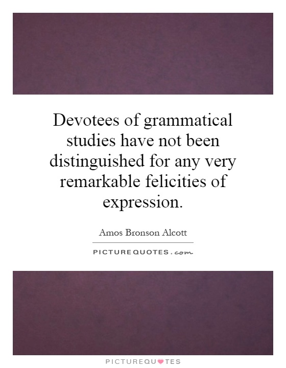 Devotees of grammatical studies have not been distinguished for any very remarkable felicities of expression Picture Quote #1