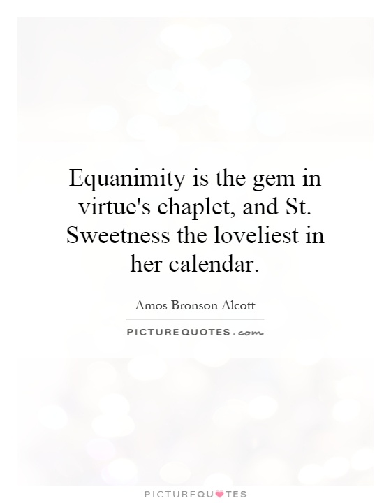 Equanimity is the gem in virtue's chaplet, and St. Sweetness the loveliest in her calendar Picture Quote #1