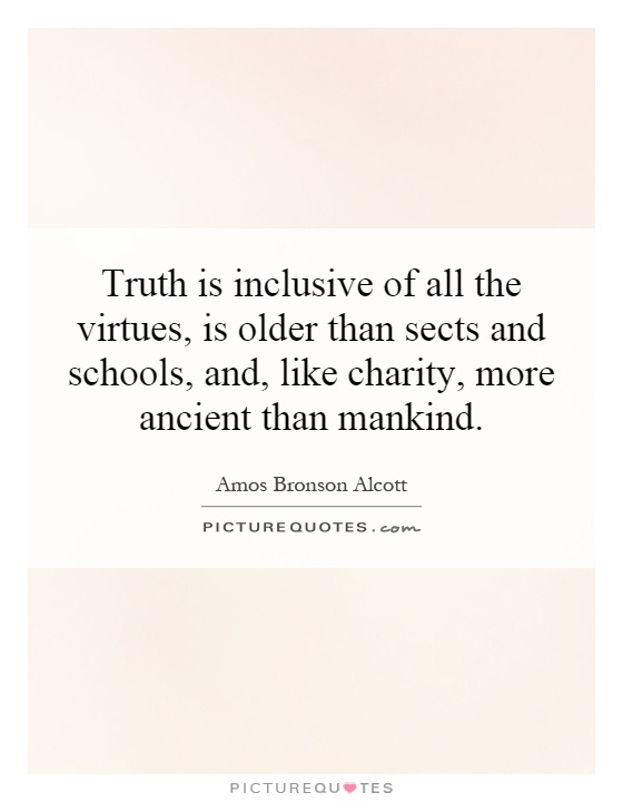 Truth is inclusive of all the virtues, is older than sects and schools, and, like charity, more ancient than mankind Picture Quote #1