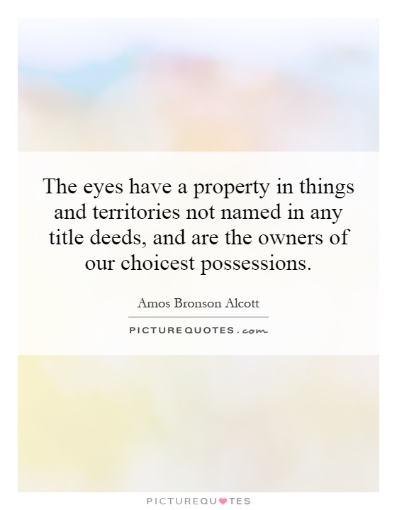 The eyes have a property in things and territories not named in any title deeds, and are the owners of our choicest possessions Picture Quote #1