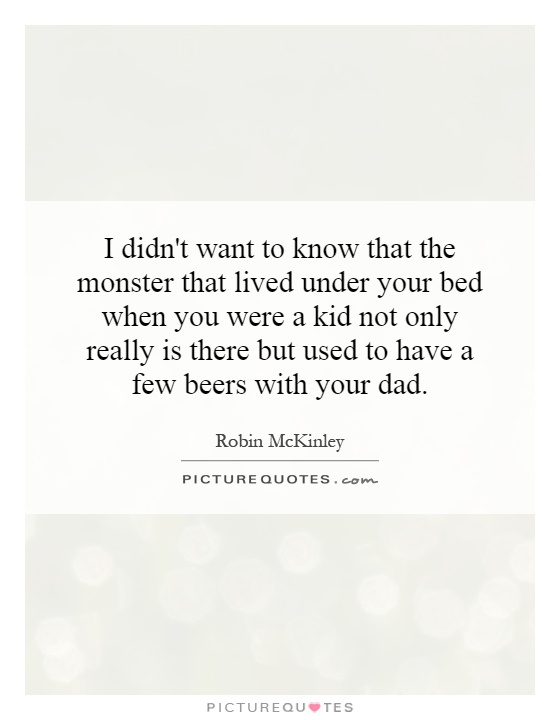 I didn't want to know that the monster that lived under your bed when you were a kid not only really is there but used to have a few beers with your dad Picture Quote #1