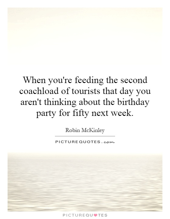 When you're feeding the second coachload of tourists that day you aren't thinking about the birthday party for fifty next week Picture Quote #1