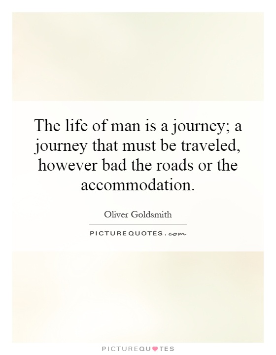 The life of man is a journey; a journey that must be traveled, however bad the roads or the accommodation Picture Quote #1