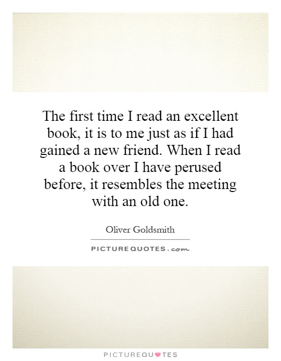 The first time I read an excellent book, it is to me just as if I had gained a new friend. When I read a book over I have perused before, it resembles the meeting with an old one Picture Quote #1