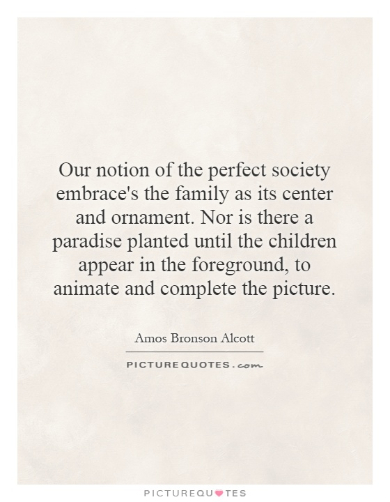 Our notion of the perfect society embrace's the family as its center and ornament. Nor is there a paradise planted until the children appear in the foreground, to animate and complete the picture Picture Quote #1