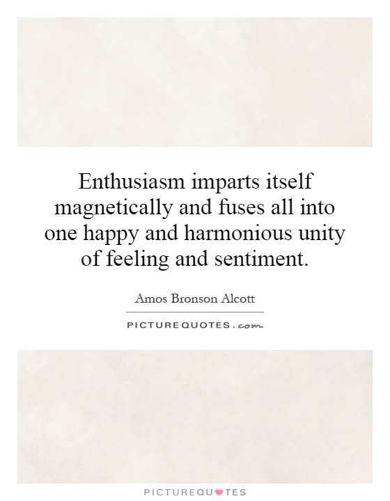Enthusiasm imparts itself magnetically and fuses all into one happy and harmonious unity of feeling and sentiment Picture Quote #1