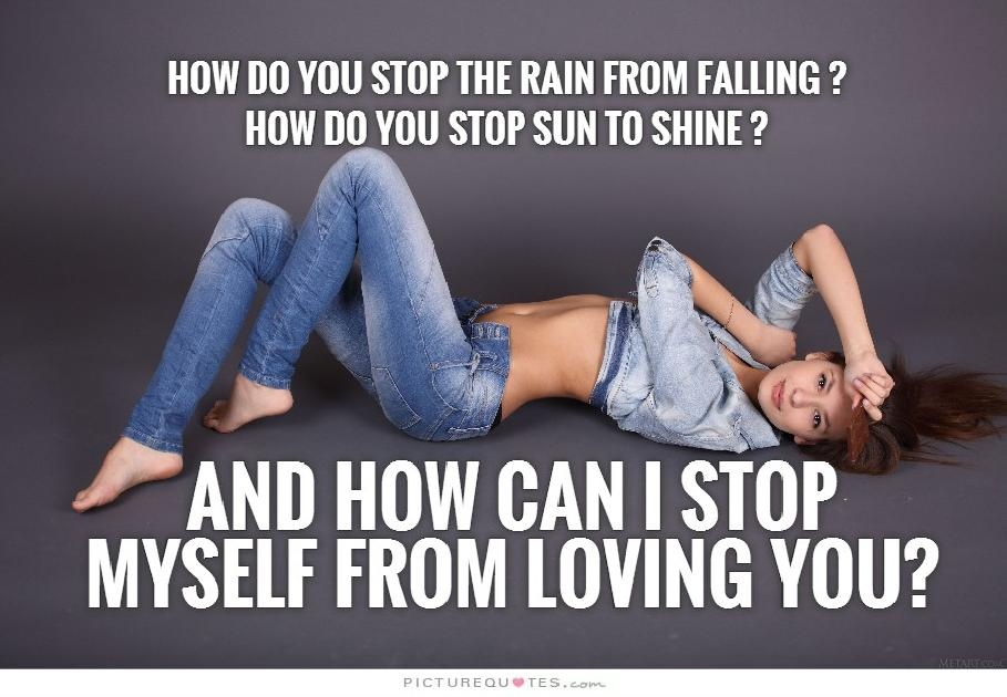 How do you stop the rain from falling? How do you stop the sun from shining? And how can I stop myself from loving you? Picture Quote #1