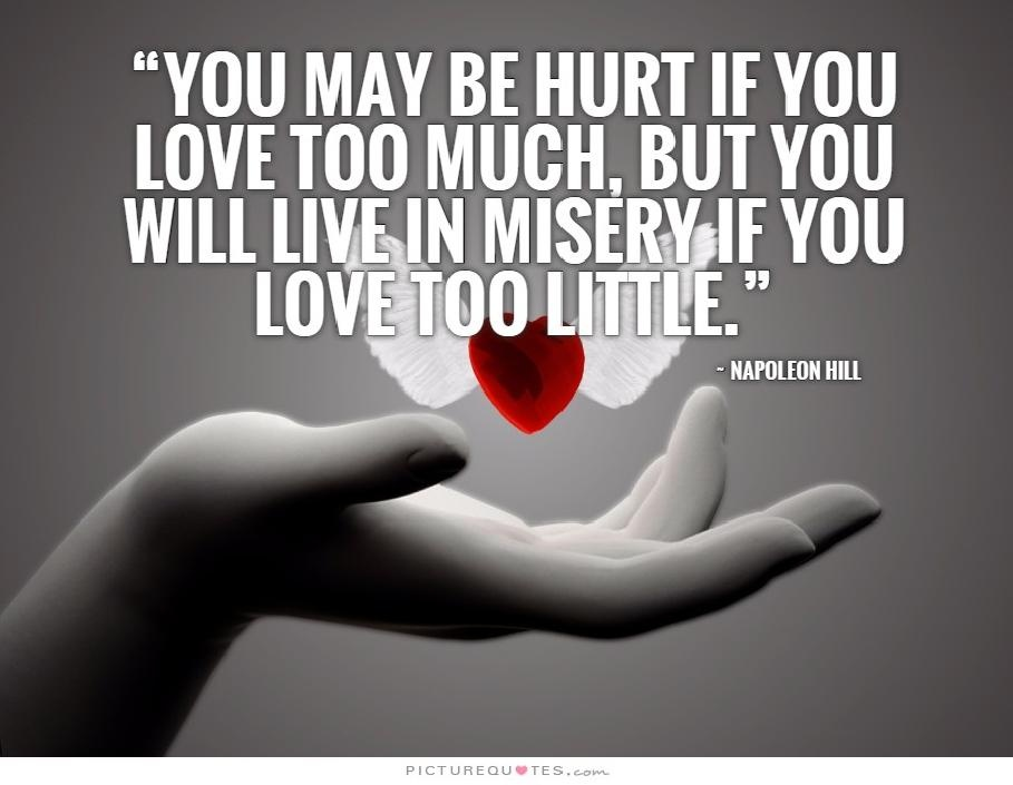 You may be hurt if you love too much, but you will live in misery if you love too little Picture Quote #1