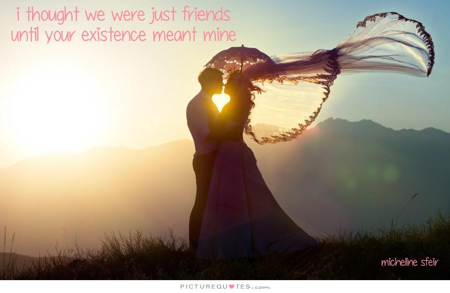 I thought we were just friends until your existence meant mine Picture Quote #1