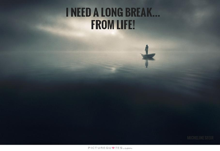 I need a long break from life | Picture Quotes