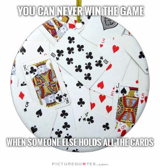 You can never win the game when someone else holds all the cards Picture Quote #1