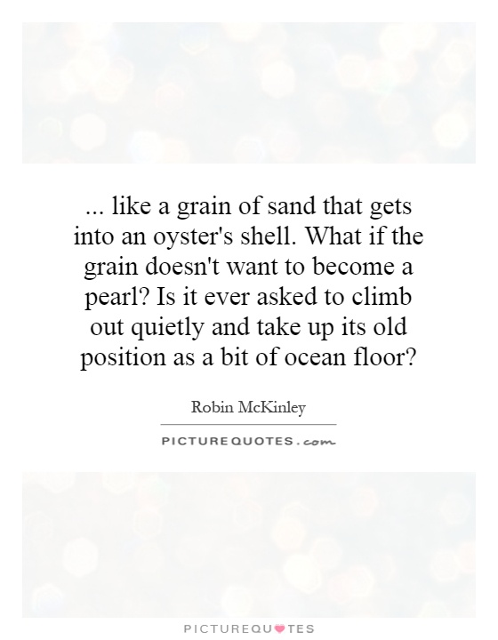 ... like a grain of sand that gets into an oyster's shell. What if the grain doesn't want to become a pearl? Is it ever asked to climb out quietly and take up its old position as a bit of ocean floor? Picture Quote #1