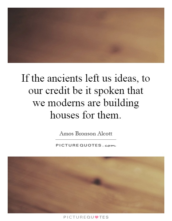 If the ancients left us ideas, to our credit be it spoken that we moderns are building houses for them Picture Quote #1
