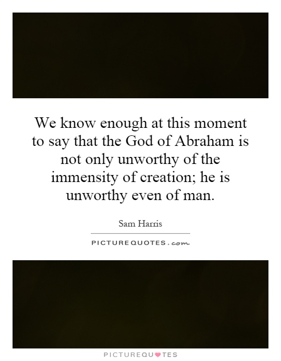 We know enough at this moment to say that the God of Abraham is not only unworthy of the immensity of creation; he is unworthy even of man Picture Quote #1