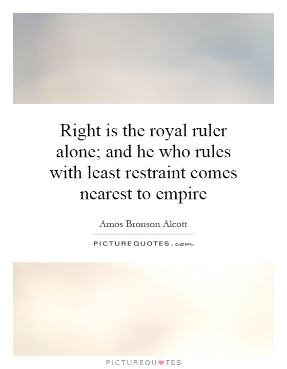 Right is the royal ruler alone; and he who rules with least restraint comes nearest to empire Picture Quote #1