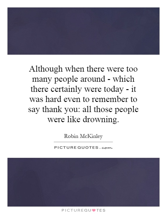 Although when there were too many people around - which there certainly were today - it was hard even to remember to say thank you: all those people were like drowning Picture Quote #1