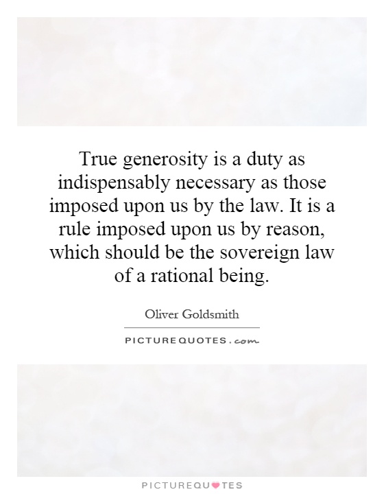 True generosity is a duty as indispensably necessary as those imposed upon us by the law. It is a rule imposed upon us by reason, which should be the sovereign law of a rational being Picture Quote #1