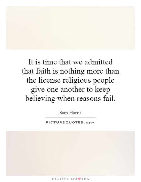 It is time that we admitted that faith is nothing more than the license religious people give one another to keep believing when reasons fail Picture Quote #1