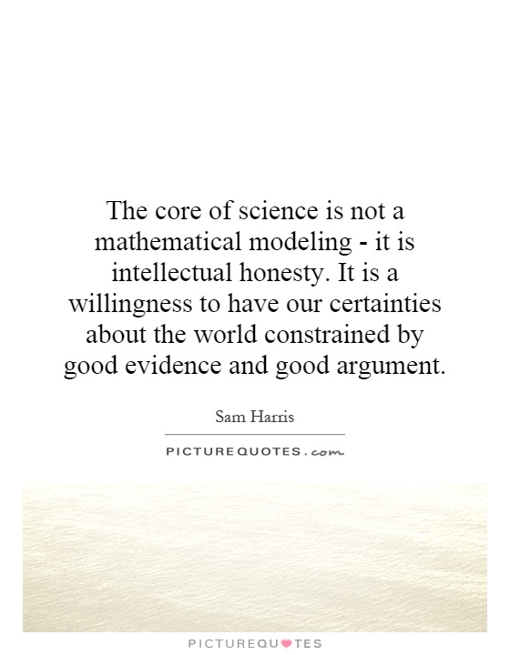 The core of science is not a mathematical modeling - it is intellectual honesty. It is a willingness to have our certainties about the world constrained by good evidence and good argument Picture Quote #1