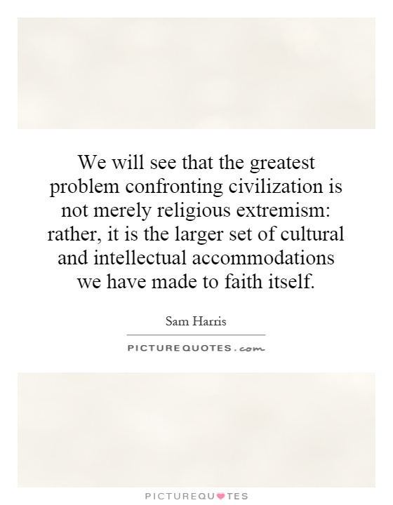 We will see that the greatest problem confronting civilization is not merely religious extremism: rather, it is the larger set of cultural and intellectual accommodations we have made to faith itself Picture Quote #1