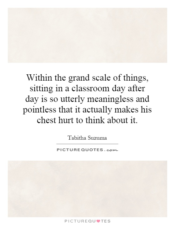 Within the grand scale of things, sitting in a classroom day after day is so utterly meaningless and pointless that it actually makes his chest hurt to think about it Picture Quote #1