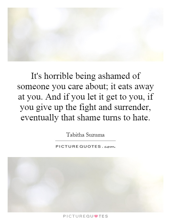 It's horrible being ashamed of someone you care about; it eats away at you. And if you let it get to you, if you give up the fight and surrender, eventually that shame turns to hate Picture Quote #1